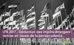 LFR 2017 - Déduction des impôts étrangers : remise en cause de la jusrisprudence