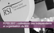 PLFSS 2017 : cotisations des indépendants et organisation du RSI