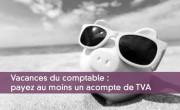 Vacances du comptable : payez au moins un acompte de TVA