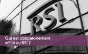 Qui est obligatoirement affilié au RSI ?