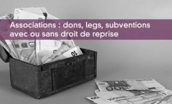 Associations : dons, legs, subventions avec ou sans droit de reprise