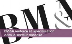 BM&A renforce sa spécialisation dans le secteur bancaire