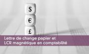 Lettre de change papier et LCR magnétique en comptabilité