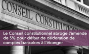Le Conseil constitutionnel abroge l'amende de 5% pour défaut de déclaration de comptes bancaires à l'étranger