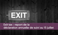 Exit tax : report de la déclaration annuelle de suivi au 15 juillet