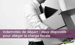 Indemnités de départ : deux dispositifs pour alléger la charge fiscale