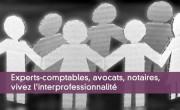 Experts-comptables, avocats, notaires, vivez l'interprofessionnalité