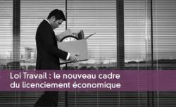 Loi Travail : le nouveau cadre du licenciement économique