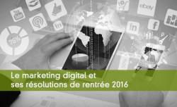 Les Résolutions du Marketing Digital pour la rentrée 2016