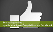 Marketing online : quelle stratégie d'acquisition sur Facebook ?