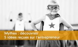 Mythes : découvrez 5 idées reçues sur l'entrepreneur