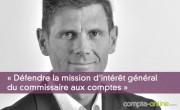 Olivier Arthaud : « défendre la mission d'intérêt général du commissaire aux comptes »