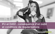 IFU et DAS2 : conséquence d'un oubli et conditions de régularisations