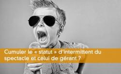 Cumuler le « statut » d'intermittent du spectacle et celui de gérant ?