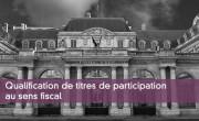 Qualification de titres de participation au sens fiscal